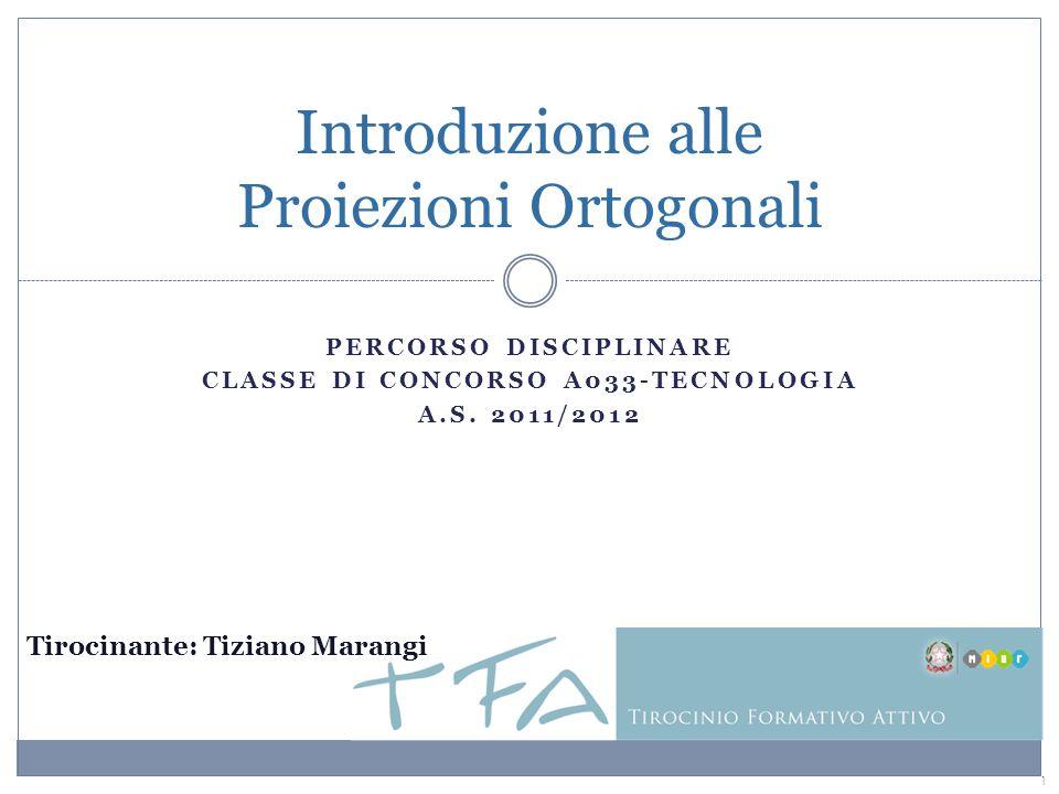 1 Tirocinante: Tiziano Marangi Introduzione alle Proiezioni Ortogonali PERCORSO DISCIPLINARE CLASSE DI CONCORSO A033-TECNOLOGIA A.S. 2011/2012