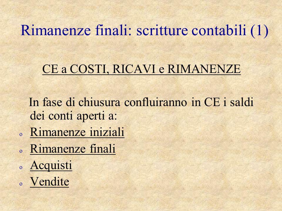 Rimanenze finali: scritture contabili (1) CE a COSTI, RICAVI e RIMANENZE In fase di chiusura confluiranno in CE i saldi dei conti aperti a: o Rimanenz