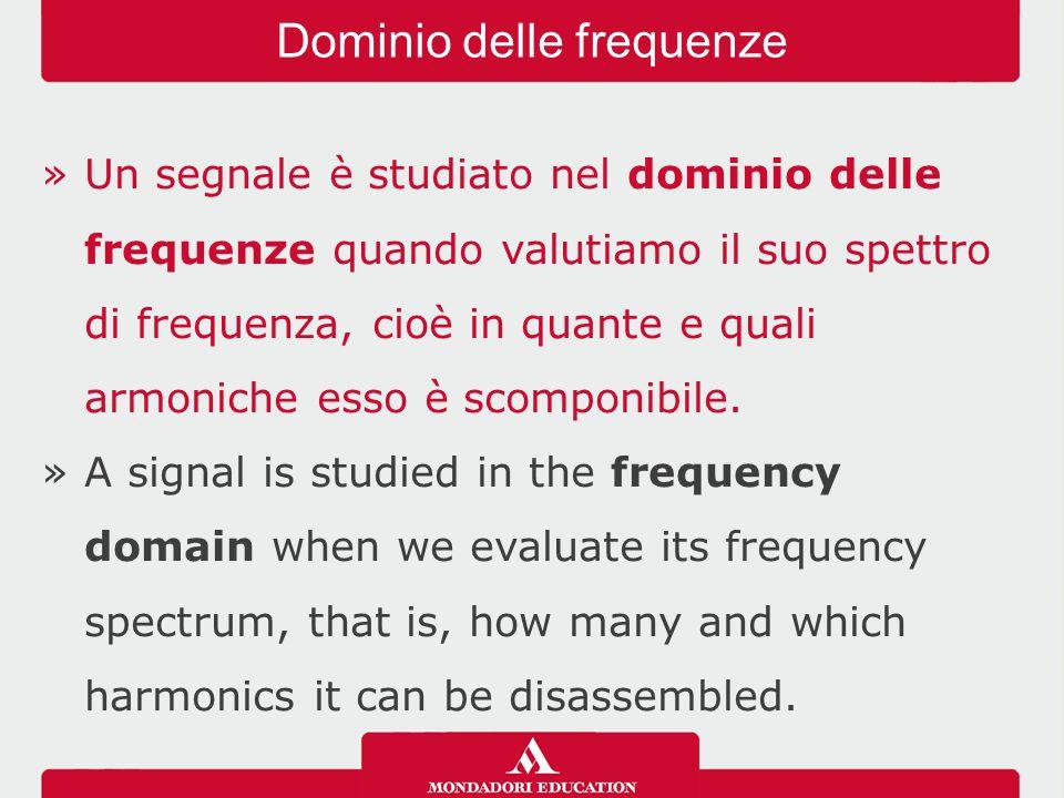 »Un segnale è studiato nel dominio delle frequenze quando valutiamo il suo spettro di frequenza, cioè in quante e quali armoniche esso è scomponibile.
