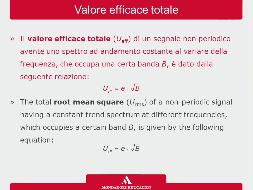 »Il valore efficace totale (U eff ) di un segnale non periodico avente uno spettro ad andamento costante al variare della frequenza, che occupa una certa banda B, è dato dalla seguente relazione: »The total root mean square (U rms ) of a non-periodic signal having a constant trend spectrum at different frequencies, which occupies a certain band B, is given by the following equation: Valore efficace totale