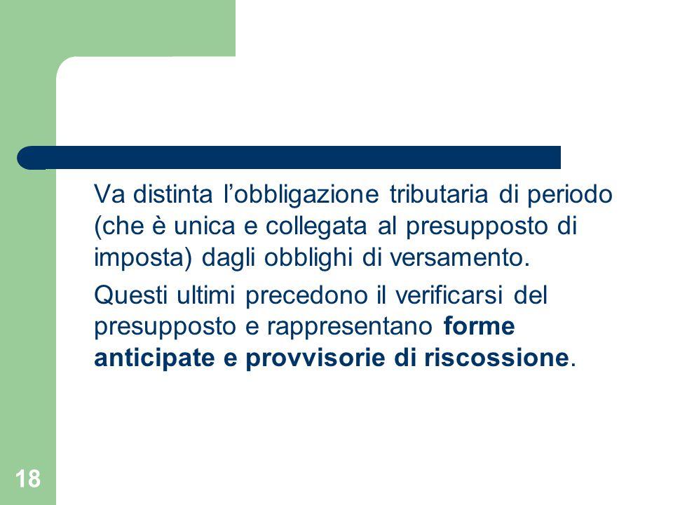 18 Va distinta l'obbligazione tributaria di periodo (che è unica e collegata al presupposto di imposta) dagli obblighi di versamento. Questi ultimi pr
