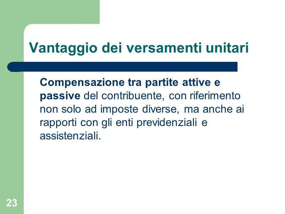 23 Vantaggio dei versamenti unitari Compensazione tra partite attive e passive del contribuente, con riferimento non solo ad imposte diverse, ma anche ai rapporti con gli enti previdenziali e assistenziali.