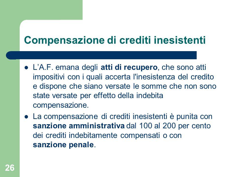 26 Compensazione di crediti inesistenti L'A.F. emana degli atti di recupero, che sono atti impositivi con i quali accerta l'inesistenza del credito e