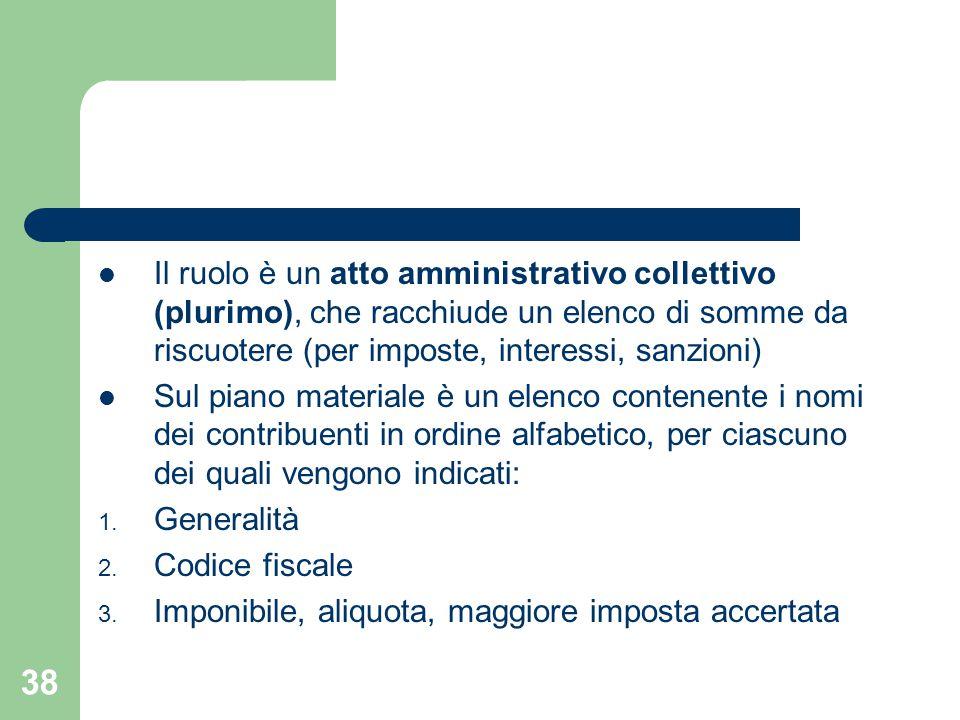 38 Il ruolo è un atto amministrativo collettivo (plurimo), che racchiude un elenco di somme da riscuotere (per imposte, interessi, sanzioni) Sul piano