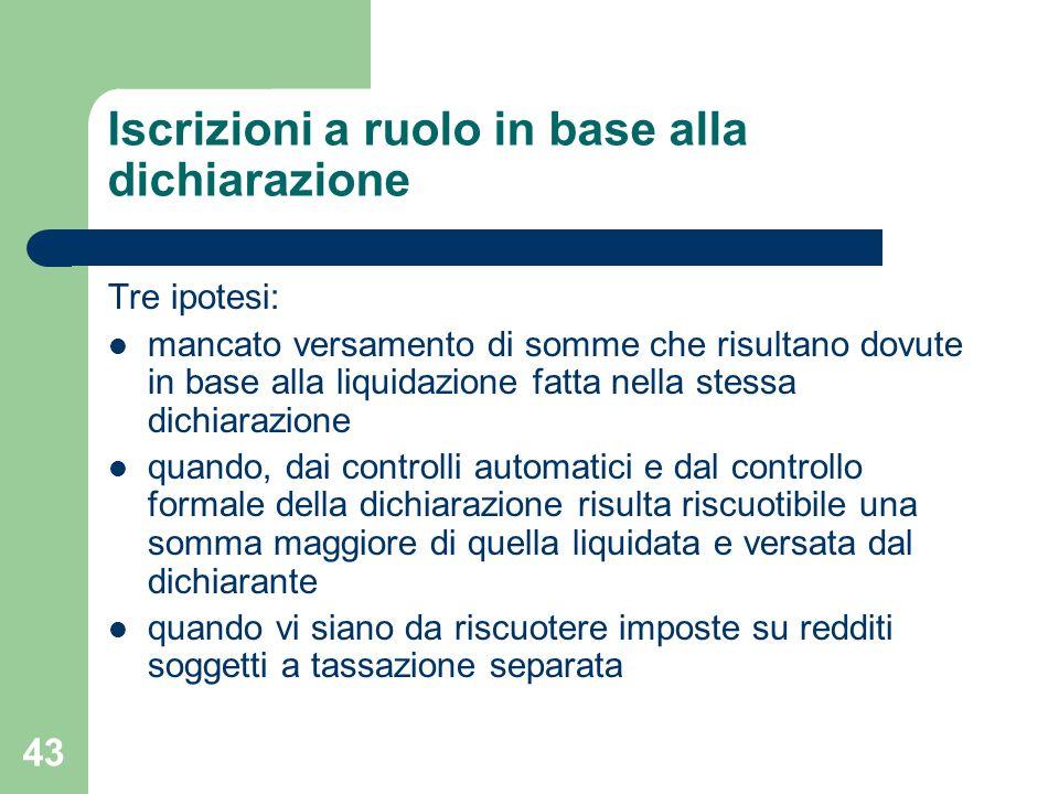 43 Iscrizioni a ruolo in base alla dichiarazione Tre ipotesi: mancato versamento di somme che risultano dovute in base alla liquidazione fatta nella s