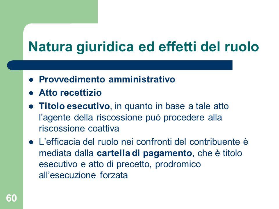 60 Natura giuridica ed effetti del ruolo Provvedimento amministrativo Atto recettizio Titolo esecutivo, in quanto in base a tale atto l'agente della r
