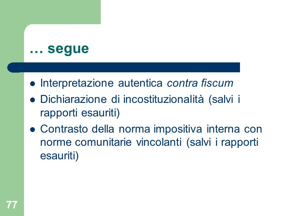 77 … segue Interpretazione autentica contra fiscum Dichiarazione di incostituzionalità (salvi i rapporti esauriti) Contrasto della norma impositiva in