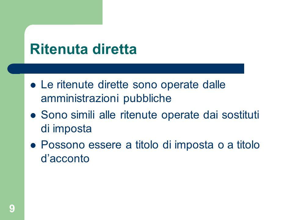 9 Ritenuta diretta Le ritenute dirette sono operate dalle amministrazioni pubbliche Sono simili alle ritenute operate dai sostituti di imposta Possono