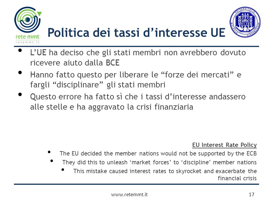 Politica dei tassi d'interesse UE L'UE ha deciso che gli stati membri non avrebbero dovuto ricevere aiuto dalla BCE Hanno fatto questo per liberare le forze dei mercati e fargli disciplinare gli stati membri Questo errore ha fatto sì che i tassi d'interesse andassero alle stelle e ha aggravato la crisi finanziaria EU Interest Rate Policy The EU decided the member nations would not be supported by the ECB They did this to unleash 'market forces' to 'discipline' member nations This mistake caused interest rates to skyrocket and exacerbate the financial crisis 17www.retemmt.it