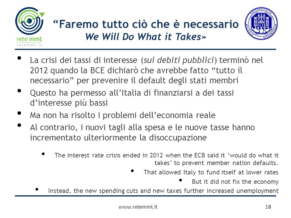 Faremo tutto ciò che è necessario We Will Do What it Takes» 18www.retemmt.it The interest rate crisis ended in 2012 when the ECB said it 'would do what it takes' to prevent member nation defaults.