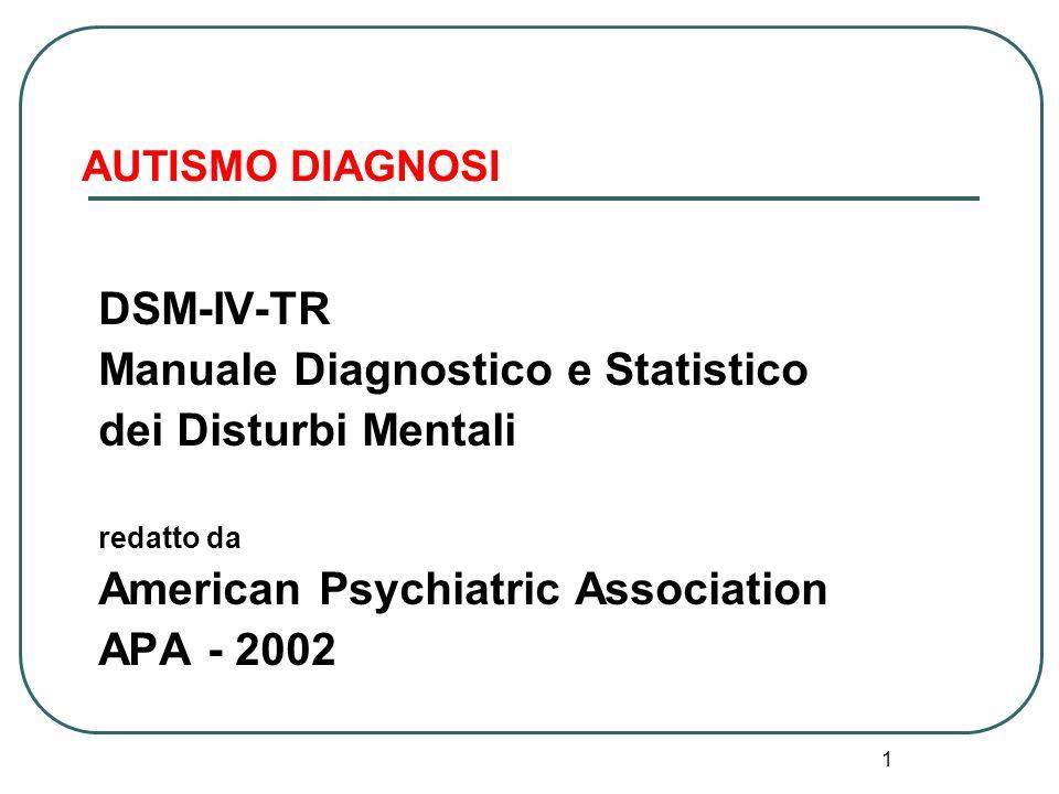 1 AUTISMO DIAGNOSI DSM-IV-TR Manuale Diagnostico e Statistico dei Disturbi Mentali redatto da American Psychiatric Association APA - 2002