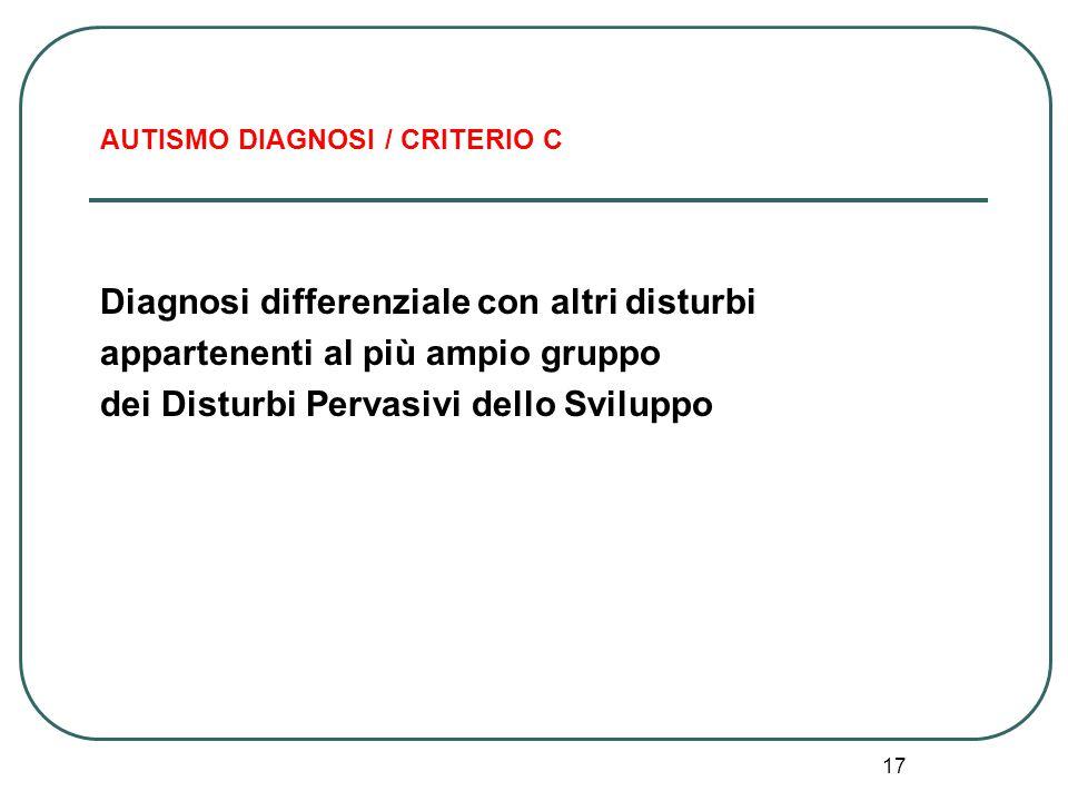 17 AUTISMO DIAGNOSI / CRITERIO C Diagnosi differenziale con altri disturbi appartenenti al più ampio gruppo dei Disturbi Pervasivi dello Sviluppo