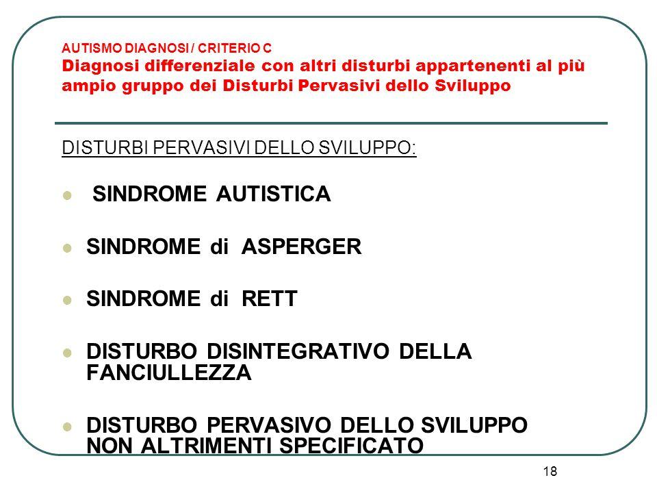 18 AUTISMO DIAGNOSI / CRITERIO C Diagnosi differenziale con altri disturbi appartenenti al più ampio gruppo dei Disturbi Pervasivi dello Sviluppo DIST