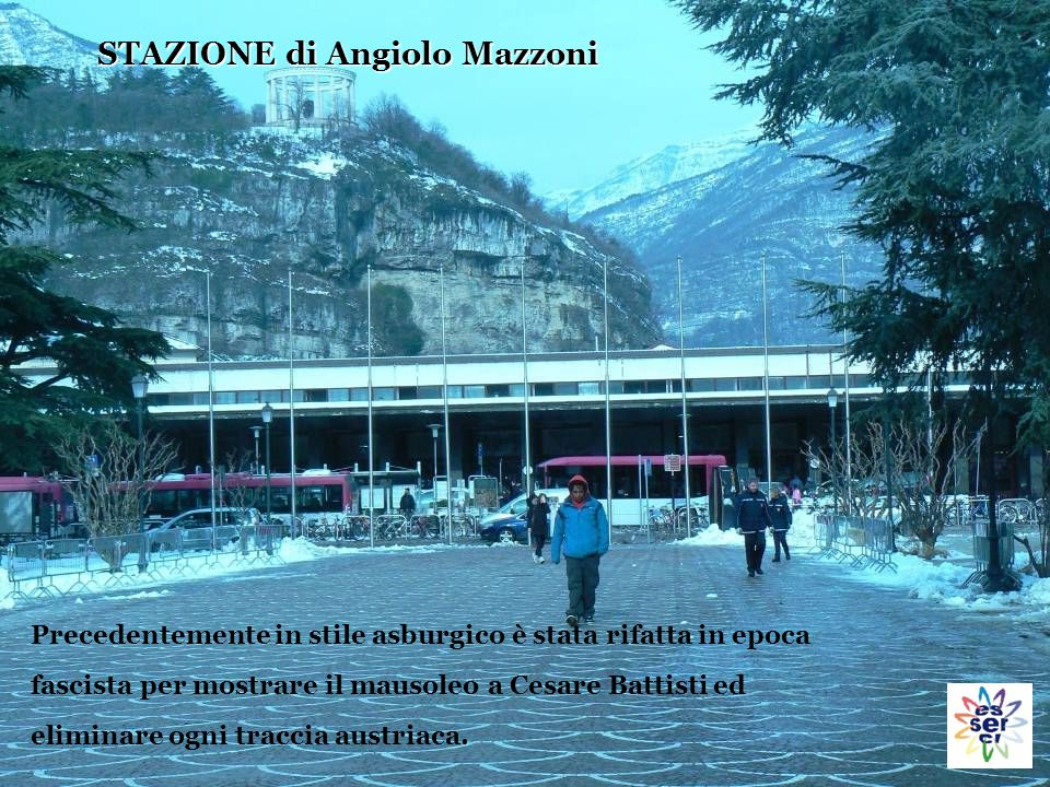 STAZIONE di Angiolo Mazzoni Precedentemente in stile asburgico è stata rifatta in epoca fascista per mostrare il mausoleo a Cesare Battisti ed eliminare ogni traccia austriaca.