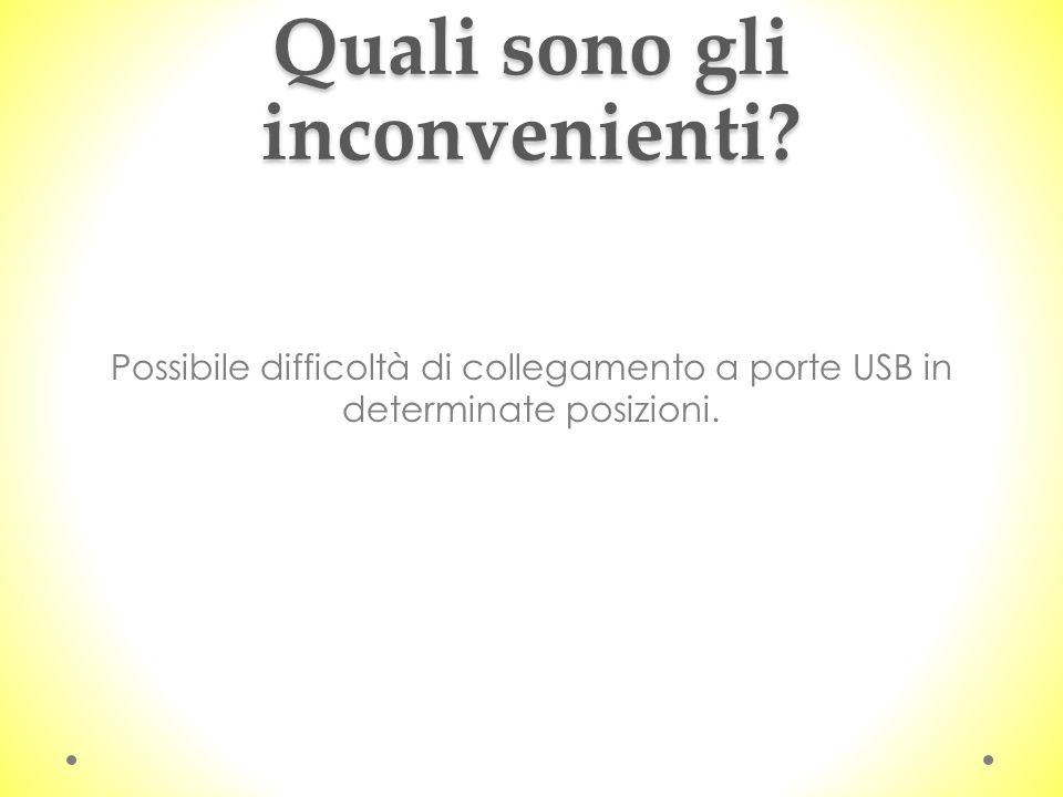 Quali sono gli inconvenienti? Possibile difficoltà di collegamento a porte USB in determinate posizioni.