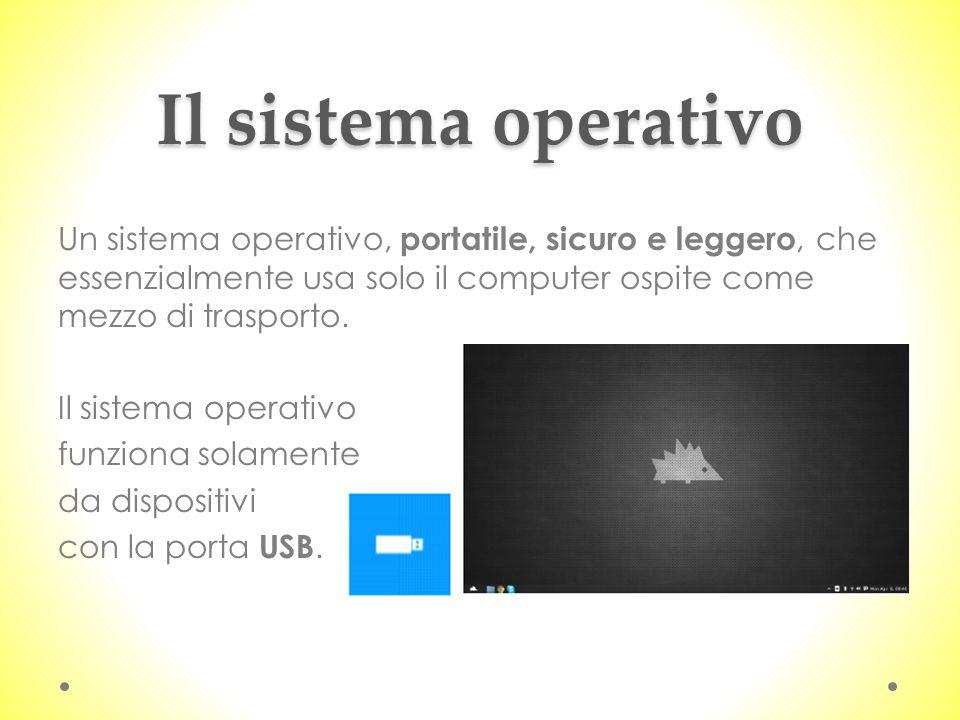 Il sistema operativo Un sistema operativo, portatile, sicuro e leggero, che essenzialmente usa solo il computer ospite come mezzo di trasporto. Il sis