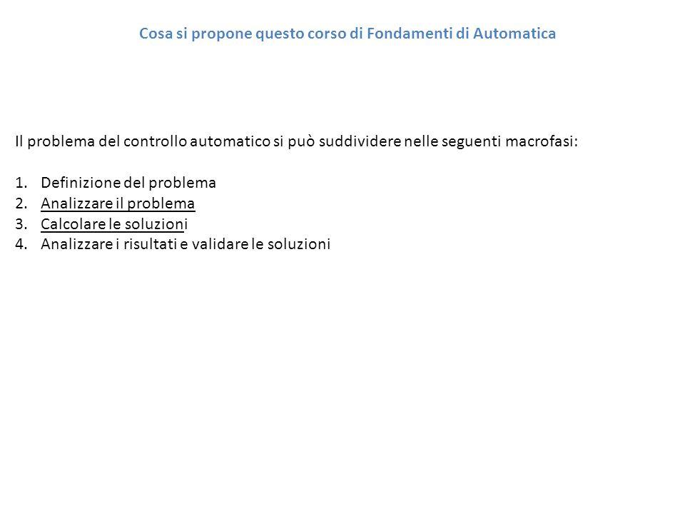 Cosa si propone questo corso di Fondamenti di Automatica Il problema del controllo automatico si può suddividere nelle seguenti macrofasi: 1.Definizio