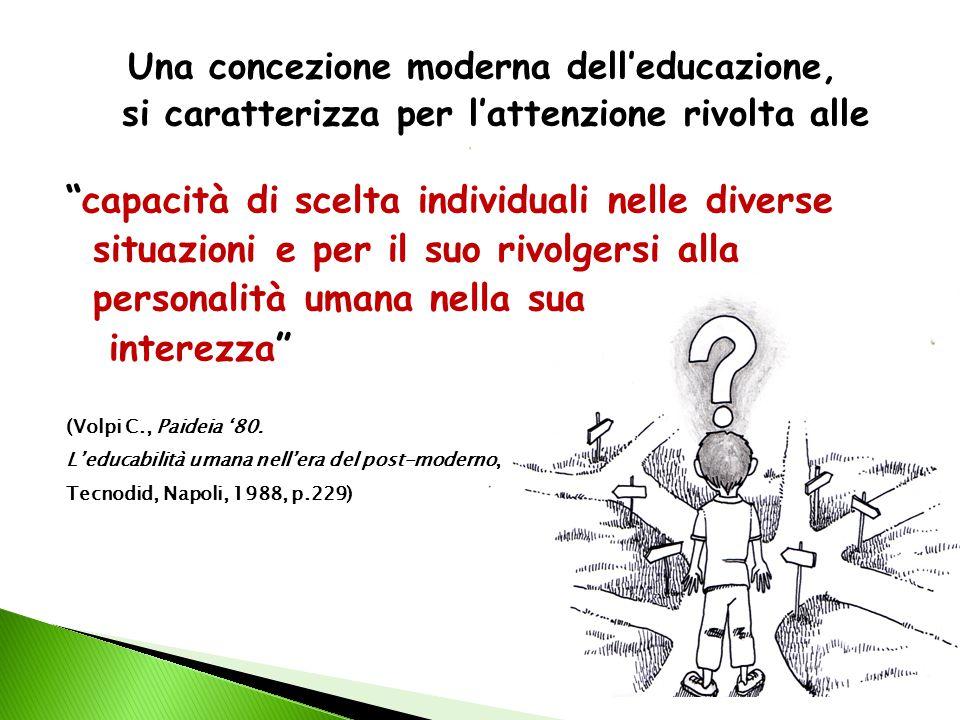 Una concezione moderna dell'educazione, si caratterizza per l'attenzione rivolta alle  capacità di scelta individuali nelle diverse situazioni e per il suo rivolgersi alla personalità umana nella sua interezza (Volpi C., Paideia '80.