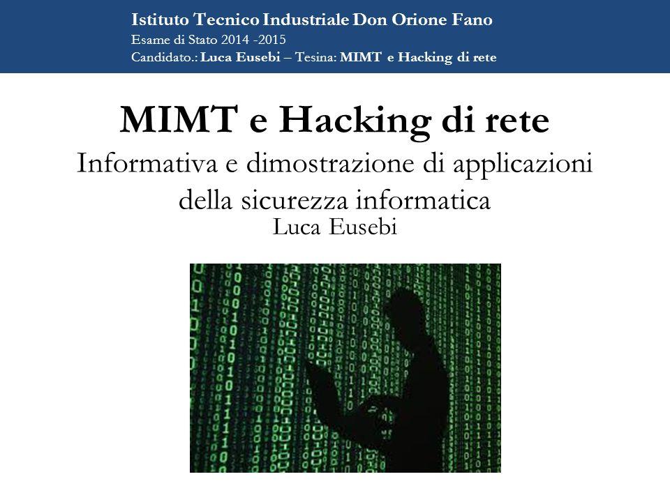 MIMT e Hacking di rete Informativa e dimostrazione di applicazioni della sicurezza informatica Luca Eusebi Istituto Tecnico Industriale Don Orione Fano Esame di Stato 2014 -2015 Candidato.: Luca Eusebi – Tesina: MIMT e Hacking di rete