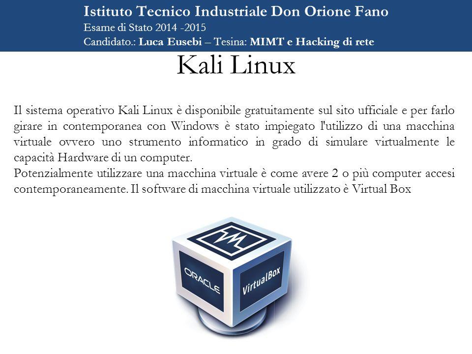 Kali Linux Il sistema operativo Kali Linux è disponibile gratuitamente sul sito ufficiale e per farlo girare in contemporanea con Windows è stato impiegato l utilizzo di una macchina virtuale ovvero uno strumento informatico in grado di simulare virtualmente le capacità Hardware di un computer.