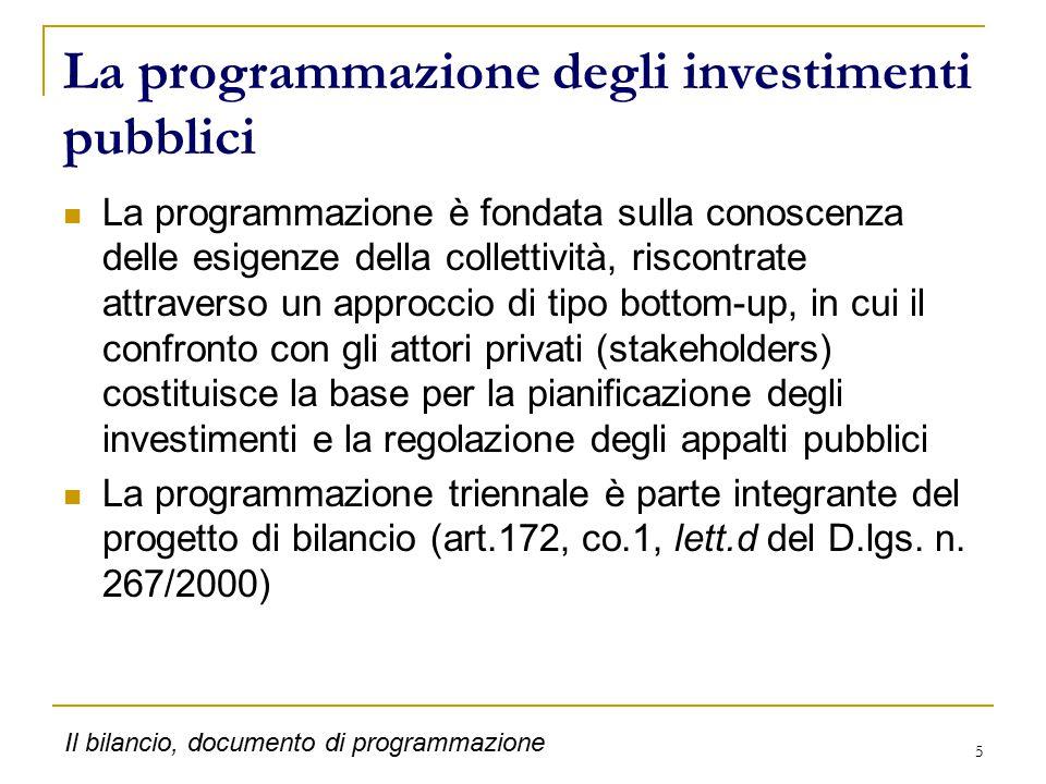 5 La programmazione degli investimenti pubblici La programmazione è fondata sulla conoscenza delle esigenze della collettività, riscontrate attraverso un approccio di tipo bottom-up, in cui il confronto con gli attori privati (stakeholders) costituisce la base per la pianificazione degli investimenti e la regolazione degli appalti pubblici La programmazione triennale è parte integrante del progetto di bilancio (art.172, co.1, lett.d del D.lgs.