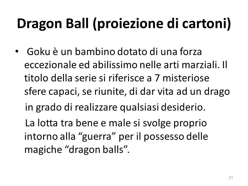 Dragon Ball (proiezione di cartoni) Goku è un bambino dotato di una forza eccezionale ed abilissimo nelle arti marziali. Il titolo della serie si rife