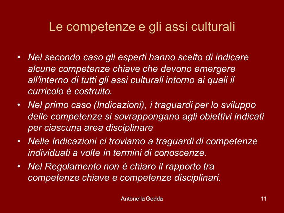 Antonella Gedda11 Le competenze e gli assi culturali Nel secondo caso gli esperti hanno scelto di indicare alcune competenze chiave che devono emergere all'interno di tutti gli assi culturali intorno ai quali il curricolo è costruito.