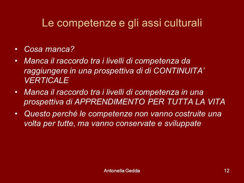 Antonella Gedda12 Le competenze e gli assi culturali Cosa manca? Manca il raccordo tra i livelli di competenza da raggiungere in una prospettiva di di