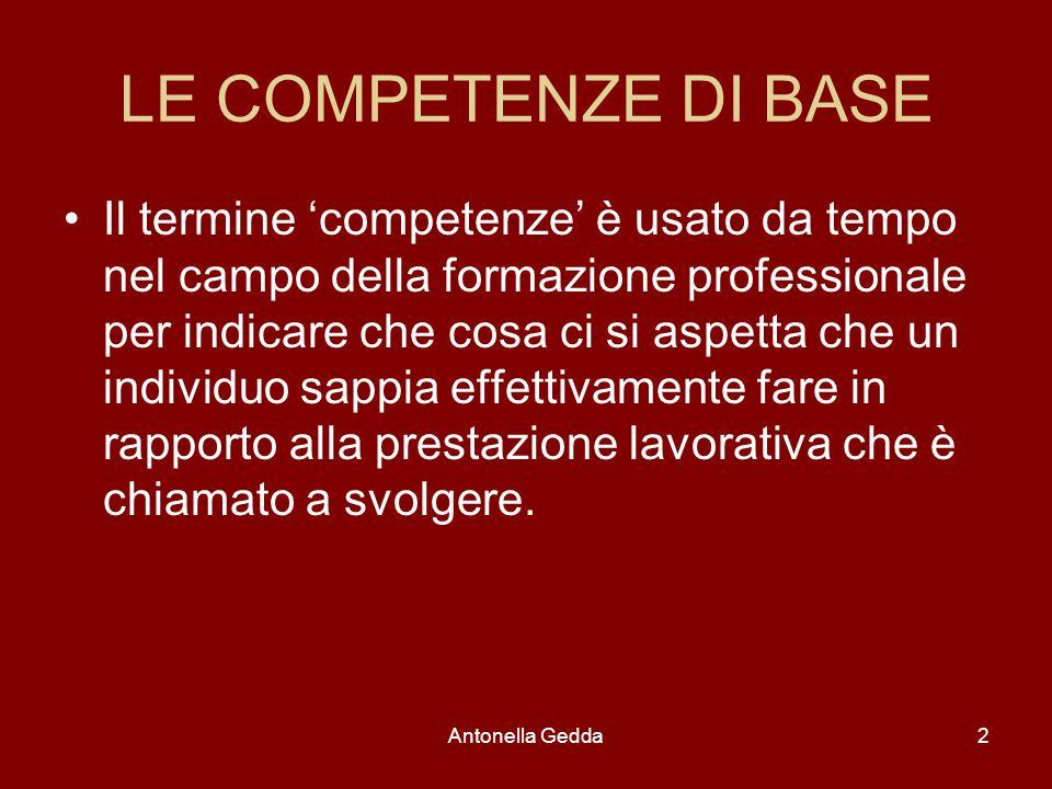 Antonella Gedda2 LE COMPETENZE DI BASE Il termine 'competenze' è usato da tempo nel campo della formazione professionale per indicare che cosa ci si a