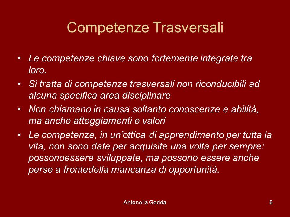 Antonella Gedda5 Competenze Trasversali Le competenze chiave sono fortemente integrate tra loro. Si tratta di competenze trasversali non riconducibili