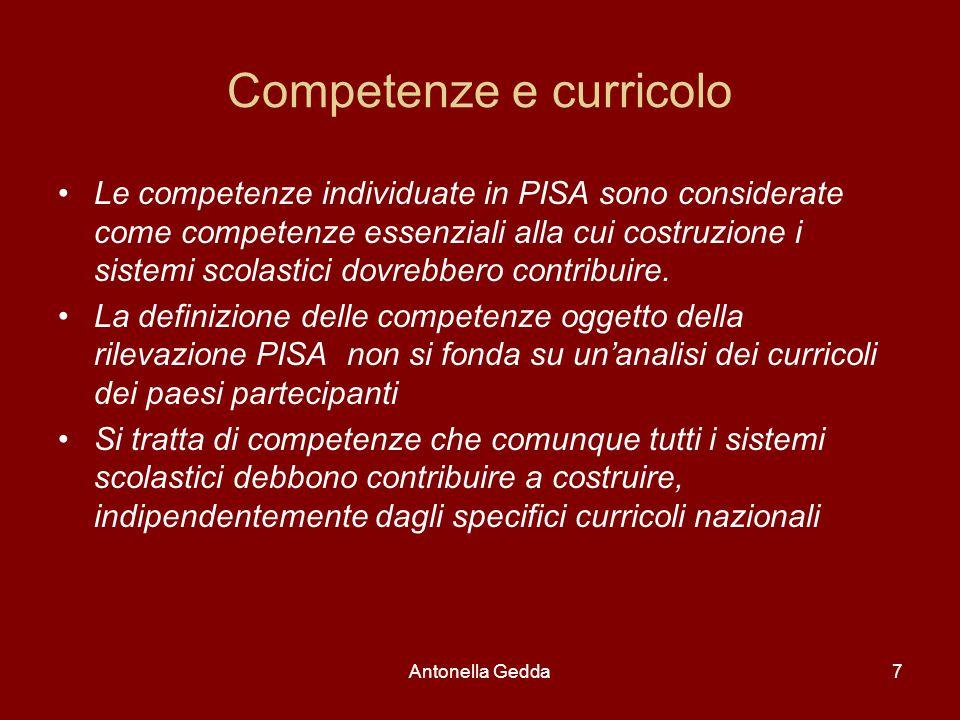 Antonella Gedda7 Competenze e curricolo Le competenze individuate in PISA sono considerate come competenze essenziali alla cui costruzione i sistemi scolastici dovrebbero contribuire.
