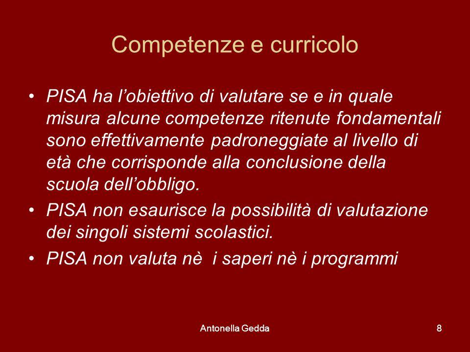 Antonella Gedda8 Competenze e curricolo PISA ha l'obiettivo di valutare se e in quale misura alcune competenze ritenute fondamentali sono effettivamente padroneggiate al livello di età che corrisponde alla conclusione della scuola dell'obbligo.
