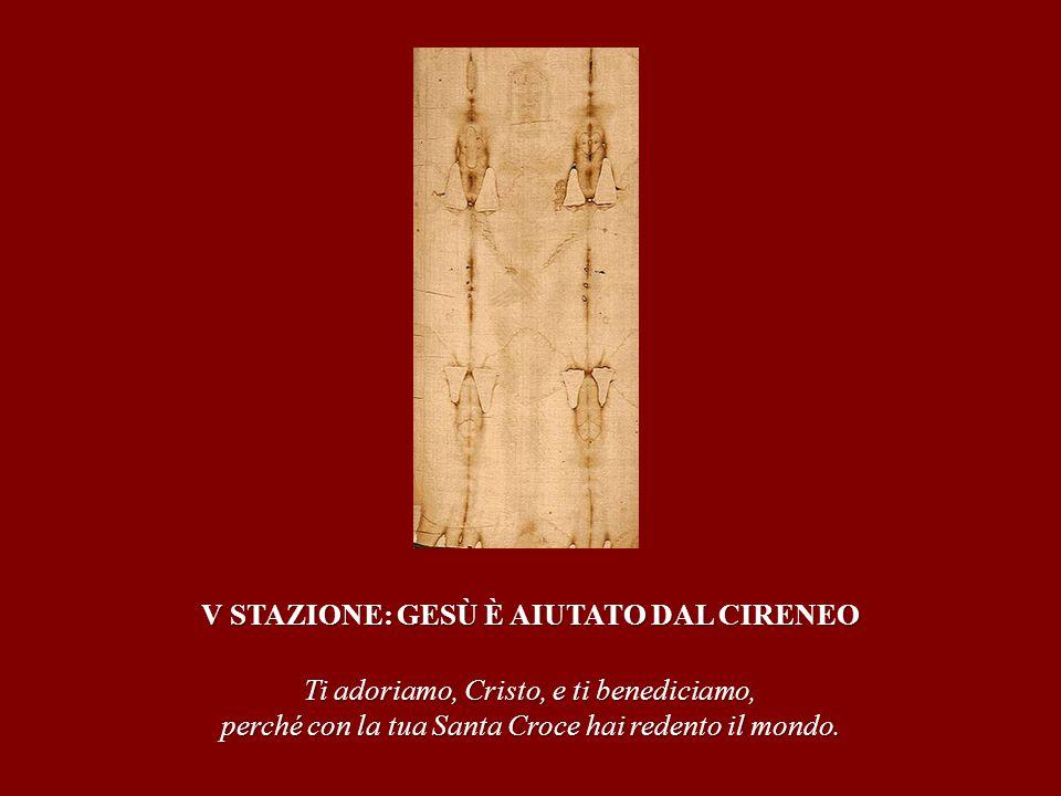 V STAZIONE: GESÙ È AIUTATO DAL CIRENEO Ti adoriamo, Cristo, e ti benediciamo, perché con la tua Santa Croce hai redento il mondo.
