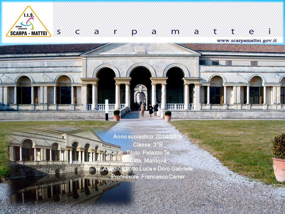 Anno scolastico: 2014/2015 Classe: 3^B Titolo: Palazzo Te Città: Mantova Alunni: Billotto Luca e Doro Gabriele Professore: Francesco Carrer
