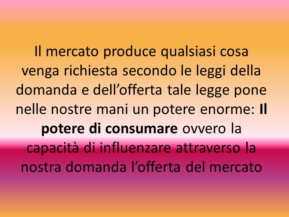 Il mercato produce qualsiasi cosa venga richiesta secondo le leggi della domanda e dell'offerta tale legge pone nelle nostre mani un potere enorme: Il