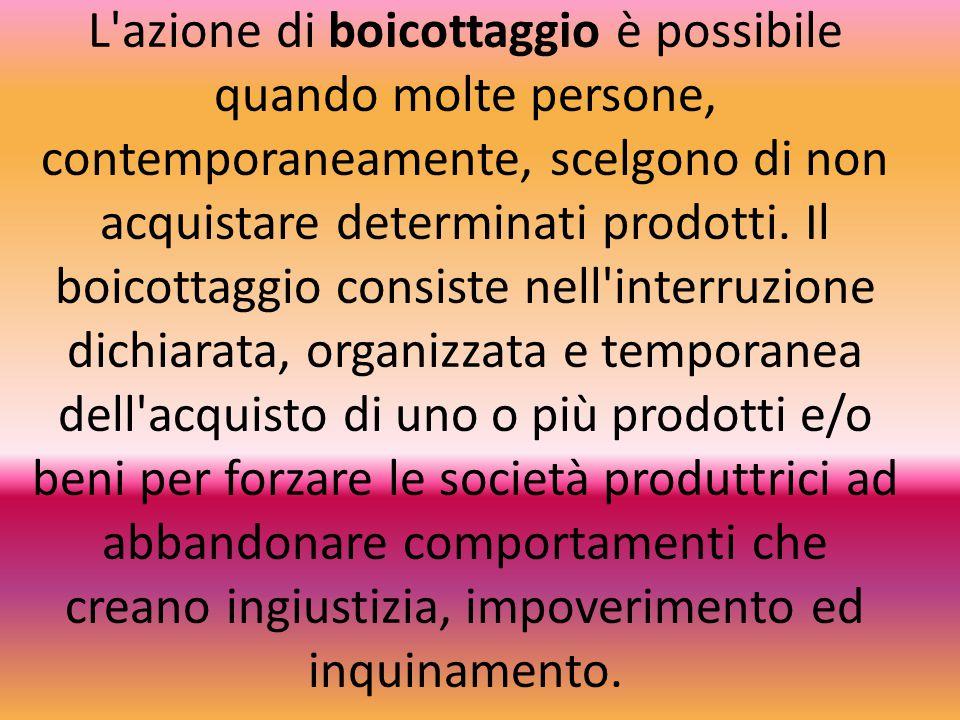 L'azione di boicottaggio è possibile quando molte persone, contemporaneamente, scelgono di non acquistare determinati prodotti. Il boicottaggio consis