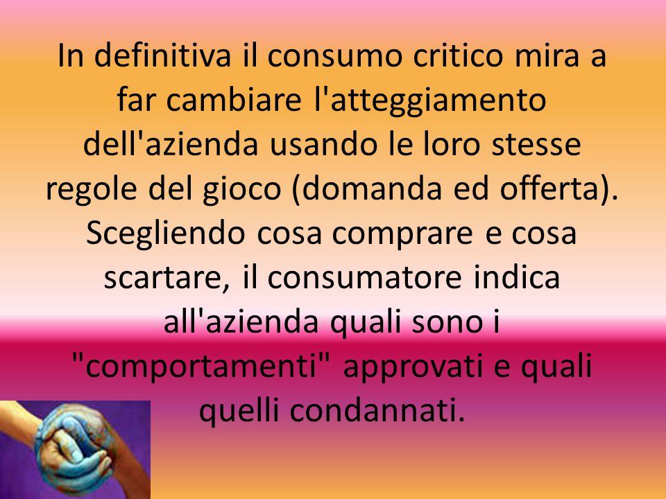 In definitiva il consumo critico mira a far cambiare l'atteggiamento dell'azienda usando le loro stesse regole del gioco (domanda ed offerta). Sceglie