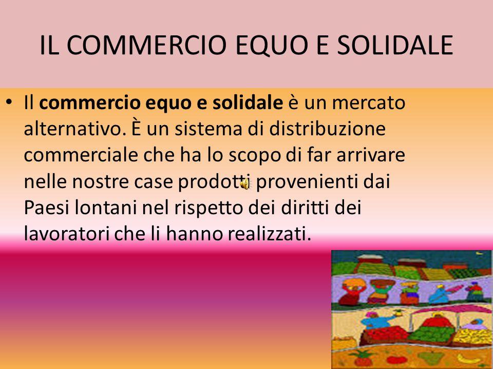 IL COMMERCIO EQUO E SOLIDALE Il commercio equo e solidale è un mercato alternativo. È un sistema di distribuzione commerciale che ha lo scopo di far a