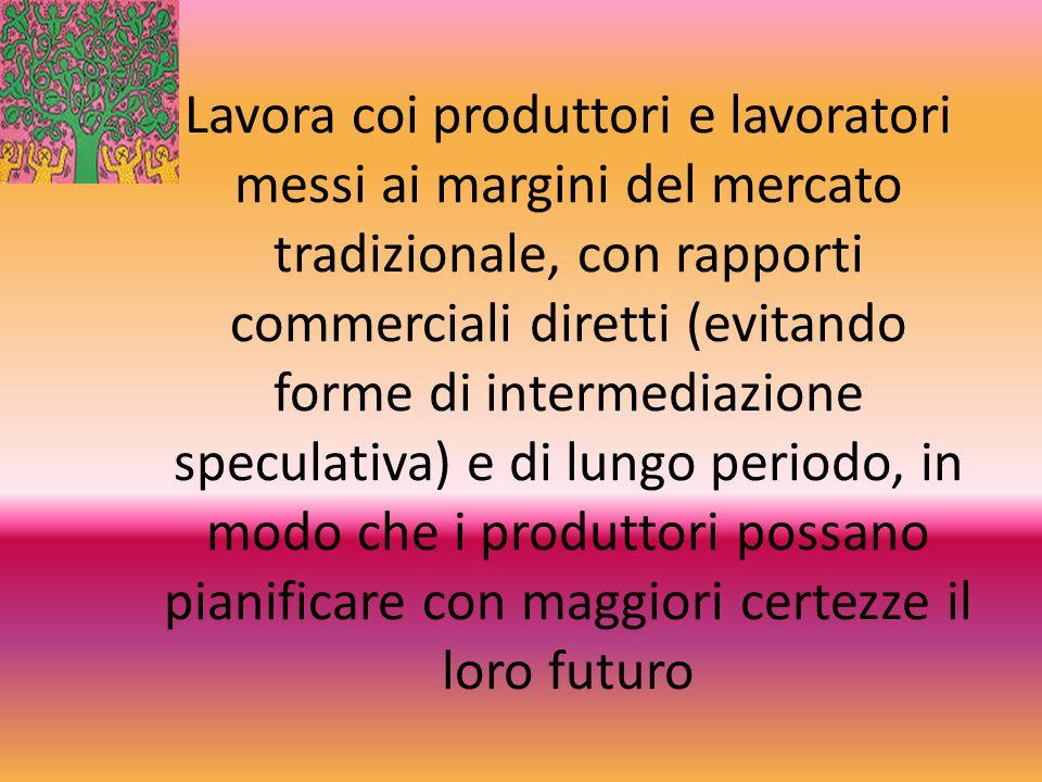 Lavora coi produttori e lavoratori messi ai margini del mercato tradizionale, con rapporti commerciali diretti (evitando forme di intermediazione spec