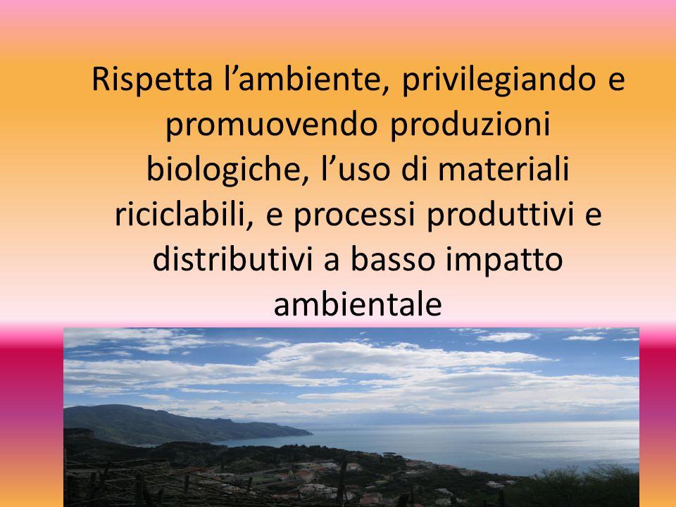 Rispetta l'ambiente, privilegiando e promuovendo produzioni biologiche, l'uso di materiali riciclabili, e processi produttivi e distributivi a basso i