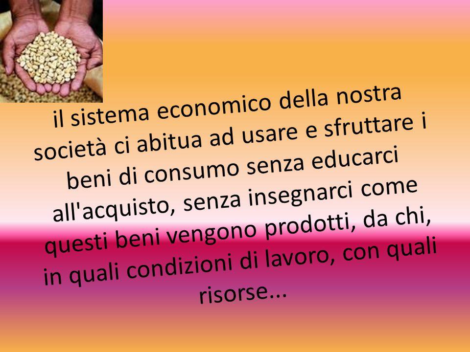 il sistema economico della nostra società ci abitua ad usare e sfruttare i beni di consumo senza educarci all'acquisto, senza insegnarci come questi b