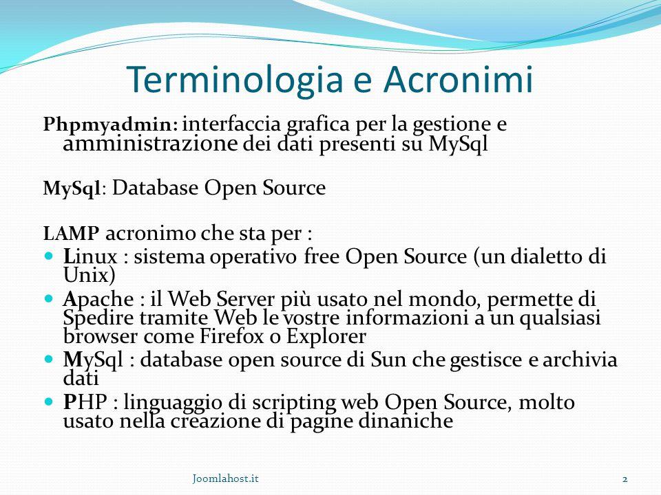 Joomlahost.it2 Terminologia e Acronimi Phpmyadmin: interfaccia grafica per la gestione e amministrazione dei dati presenti su MySql MySql: Database Open Source LAMP acronimo che sta per : Linux : sistema operativo free Open Source (un dialetto di Unix) Apache : il Web Server più usato nel mondo, permette di Spedire tramite Web le vostre informazioni a un qualsiasi browser come Firefox o Explorer MySql : database open source di Sun che gestisce e archivia dati PHP : linguaggio di scripting web Open Source, molto usato nella creazione di pagine dinaniche 2