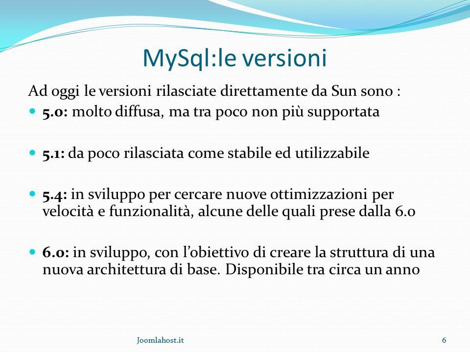 6 MySql:le versioni Ad oggi le versioni rilasciate direttamente da Sun sono : 5.0: molto diffusa, ma tra poco non più supportata 5.1: da poco rilasciata come stabile ed utilizzabile 5.4: in sviluppo per cercare nuove ottimizzazioni per velocità e funzionalità, alcune delle quali prese dalla 6.0 6.0: in sviluppo, con l'obiettivo di creare la struttura di una nuova architettura di base.