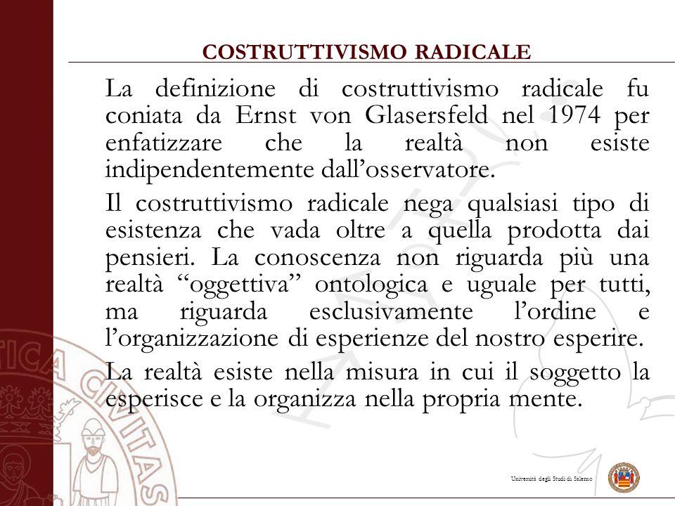 Università degli Studi di Salerno COSTRUTTIVISMO RADICALE La definizione di costruttivismo radicale fu coniata da Ernst von Glasersfeld nel 1974 per enfatizzare che la realtà non esiste indipendentemente dall'osservatore.