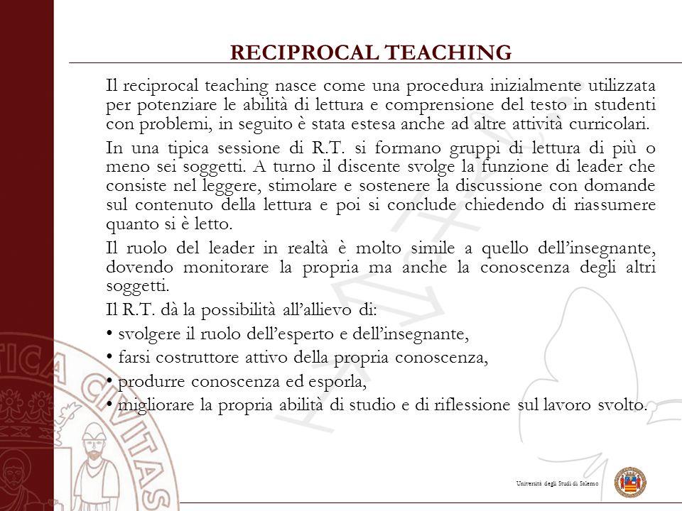 Università degli Studi di Salerno RECIPROCAL TEACHING Il reciprocal teaching nasce come una procedura inizialmente utilizzata per potenziare le abilità di lettura e comprensione del testo in studenti con problemi, in seguito è stata estesa anche ad altre attività curricolari.