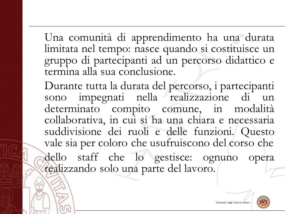 Università degli Studi di Salerno Una comunità di apprendimento ha una durata limitata nel tempo: nasce quando si costituisce un gruppo di partecipanti ad un percorso didattico e termina alla sua conclusione.