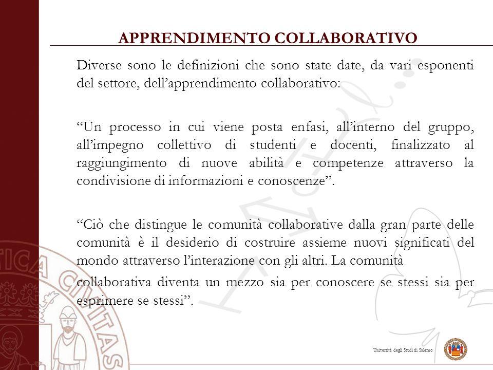 Università degli Studi di Salerno APPRENDIMENTO COLLABORATIVO Diverse sono le definizioni che sono state date, da vari esponenti del settore, dell'apprendimento collaborativo: Un processo in cui viene posta enfasi, all'interno del gruppo, all'impegno collettivo di studenti e docenti, finalizzato al raggiungimento di nuove abilità e competenze attraverso la condivisione di informazioni e conoscenze .