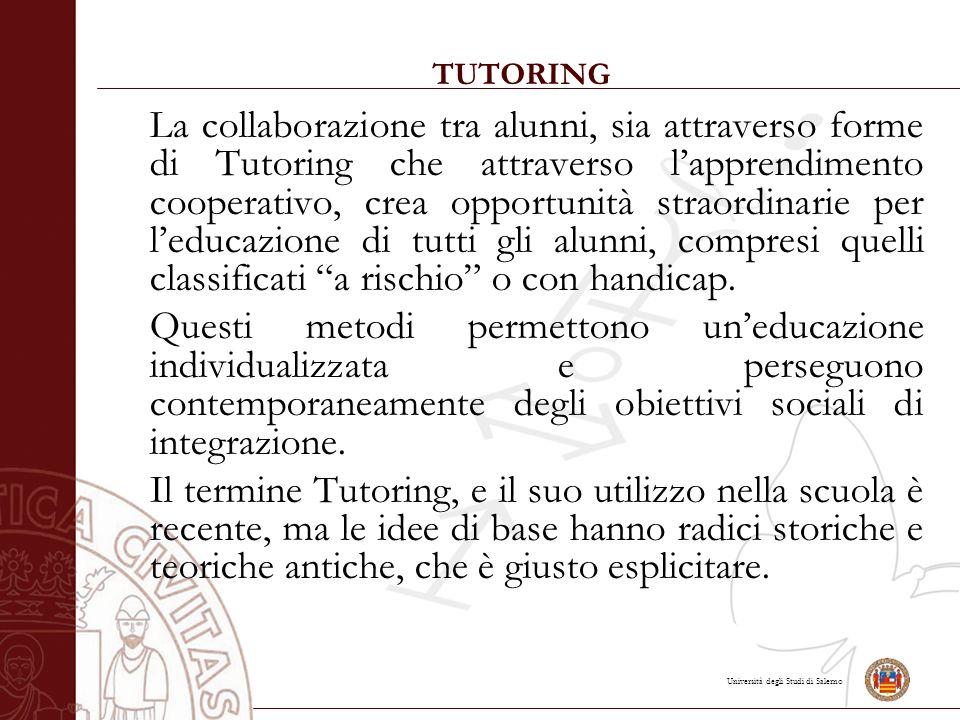 Università degli Studi di Salerno TUTORING La collaborazione tra alunni, sia attraverso forme di Tutoring che attraverso l'apprendimento cooperativo, crea opportunità straordinarie per l'educazione di tutti gli alunni, compresi quelli classificati a rischio o con handicap.