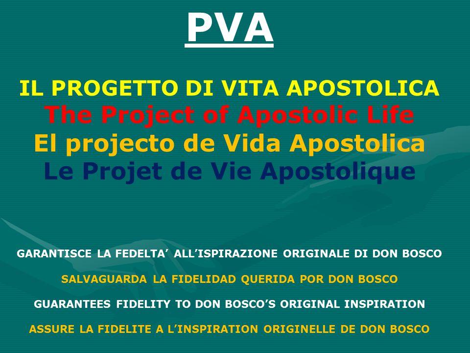 PVA IL PROGETTO DI VITA APOSTOLICA The Project of Apostolic Life El projecto de Vida Apostolica Le Projet de Vie Apostolique GARANTISCE LA FEDELTA' ALL'ISPIRAZIONE ORIGINALE DI DON BOSCO SALVAGUARDA LA FIDELIDAD QUERIDA POR DON BOSCO GUARANTEES FIDELITY TO DON BOSCO'S ORIGINAL INSPIRATION ASSURE LA FIDELITE A L'INSPIRATION ORIGINELLE DE DON BOSCO