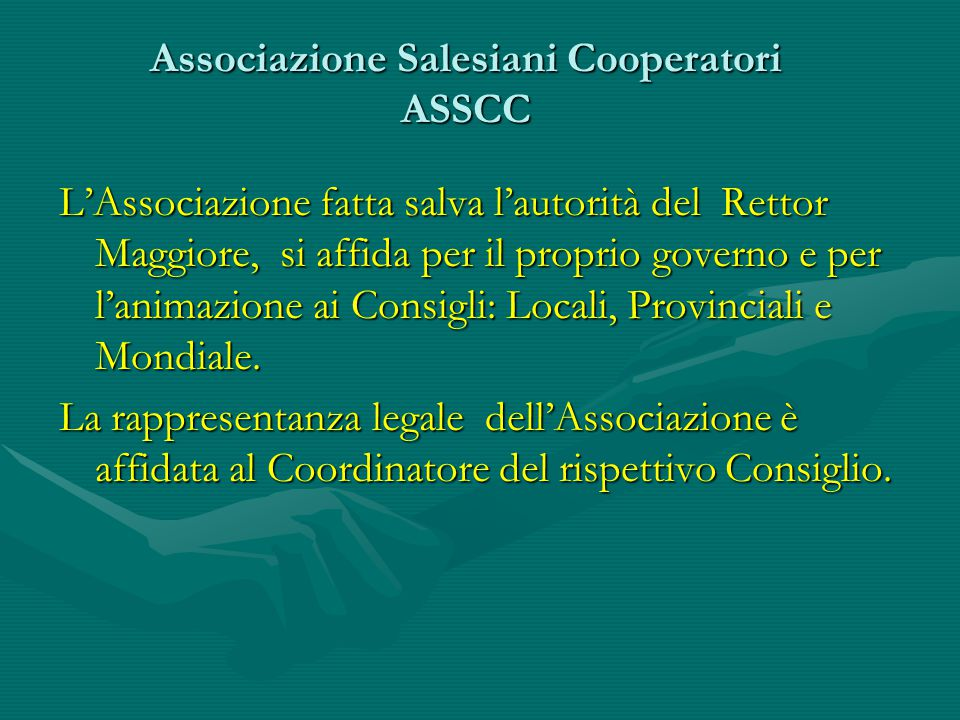 Associazione Salesiani Cooperatori ASSCC L'Associazione fatta salva l'autorità del Rettor Maggiore, si affida per il proprio governo e per l'animazione ai Consigli: Locali, Provinciali e Mondiale.